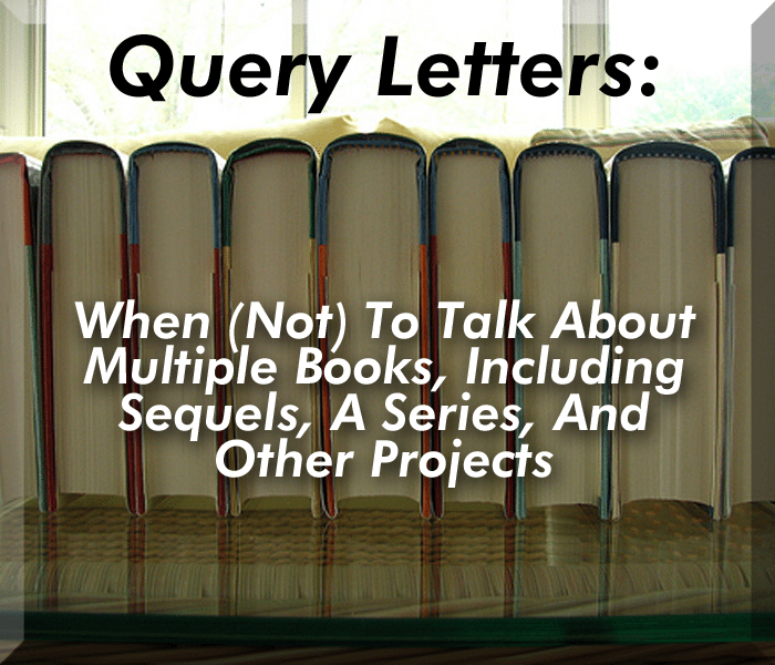 Query Letters: When (Not) To Talk About Multiple Books, Including Sequels, A Series, And Other Projects