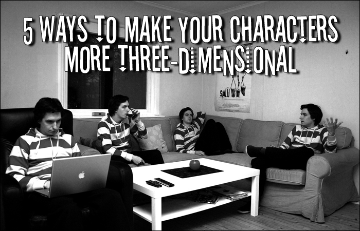 5 Ways To Make Your Characters More Three-Dimensional