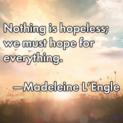 Image of: Lose Hope Nothing Is Hopeless We Must Hope For Everything madeleine Lengle Writers Relief 17 Inspiring Hopefilled Quotes From Famous Writers Writers Relief