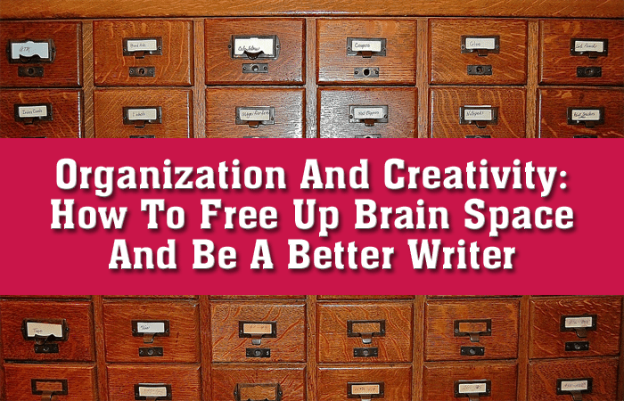 Organization And Creativity: How To Free Up Brain Space And Be A Better Writer