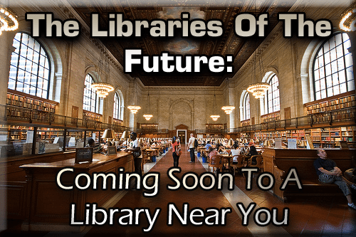 The Libraries Of The Future: Coming Soon To A Library Near You