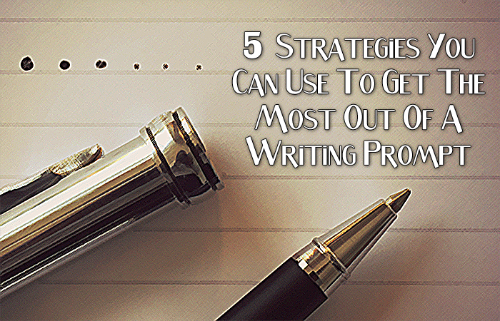 5 Strategies You Can Use To Get The Most Out Of A Writing Prompt
