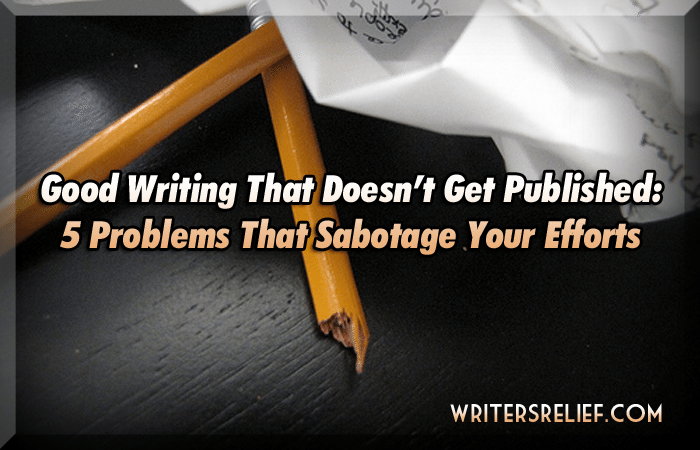 Good Writing That Doesn't Get Published: 5 Problems That Sabotage Your Efforts