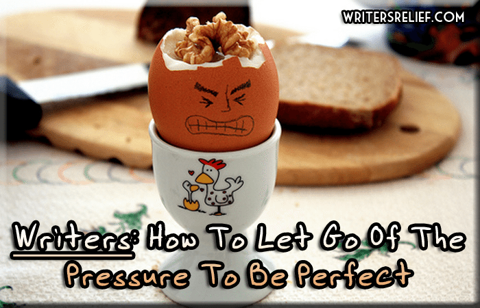 Writers: How To Let Go Of The Pressure To Be Perfect