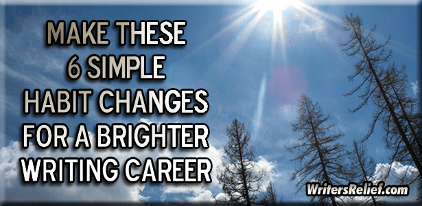 Make These 6 Simple Habit Changes For A Brighter Writing Career