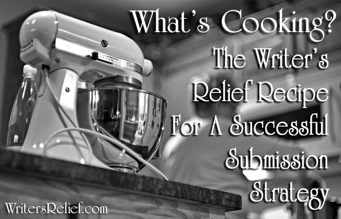 What's Cooking? The Writer's Relief Recipe For A Successful Submission Strategy