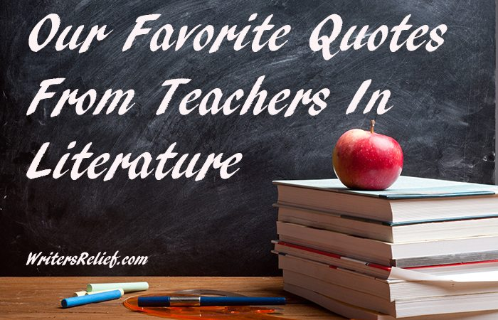 Our Favorite Quotes By Teachers In Literature Writer S Relief