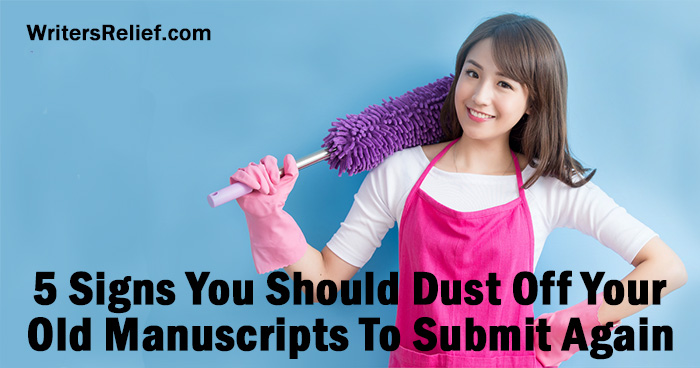 5 Signs You Should Dust Off Your Old Manuscripts To Submit Again | Writer's Relief