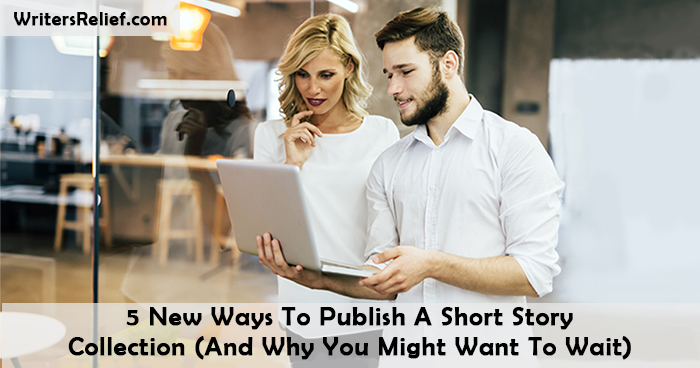 5 New Ways To Publish A Short Story Collection (And Why You Might Want To Wait) |Writer's Relief