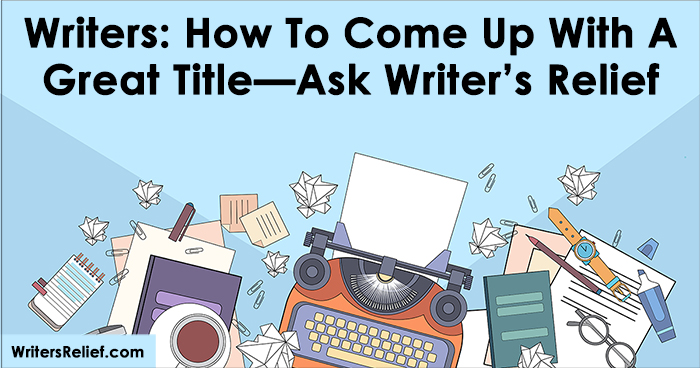 Writers: How To Come Up With A Great Title—Ask Writer's Relief