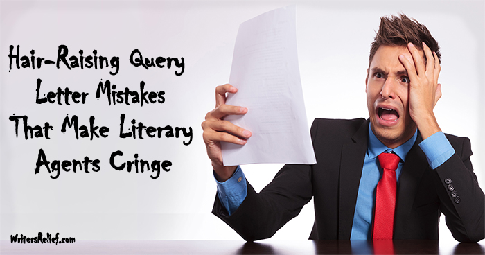 Hair-Raising Query Letter MistakesThat Make Literary Agents Cringe ∣ Writer's Relief