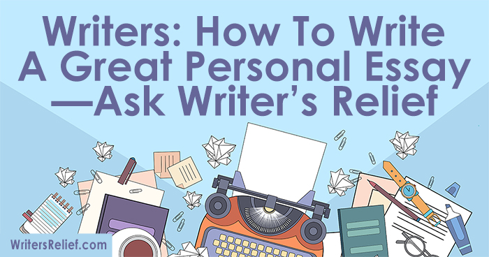 Writers: How To Write a Great Personal Essay—Ask Writer's Relief