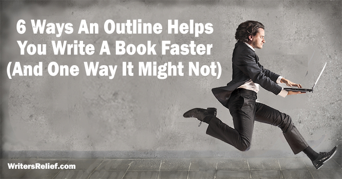 6 Ways An Outline Helps You Write A Book Faster (And One Way It Might Not)| Writer's Relief