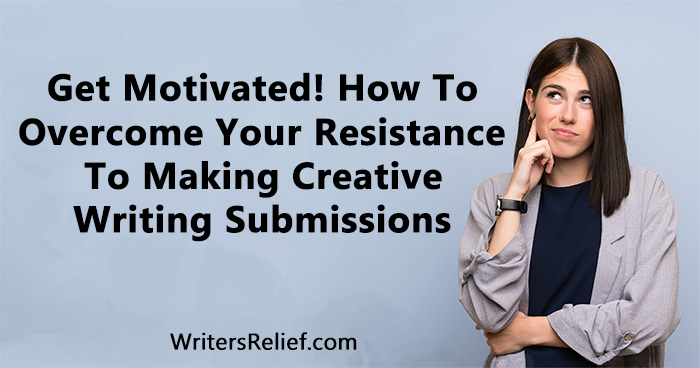Get Motivated! How To Overcome Your Resistance To Making Creative Writing Submissions | Writer's Relief