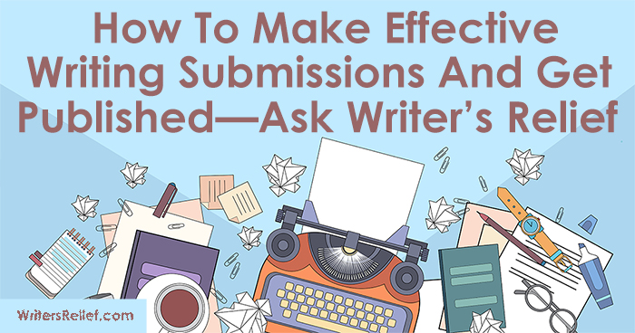 Writers: How To Make Effective Writing Submissions And Get Published—Ask Writer's Relief