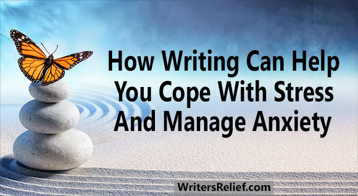 How Writing Can Help You Cope With Stress And Manage Anxiety | Writer's Relief