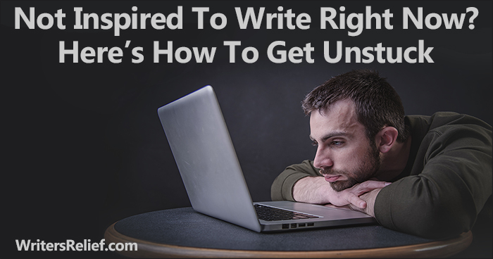 Not Inspired To Write Right Now? Here's How To Get Unstuck | Writer's Relief
