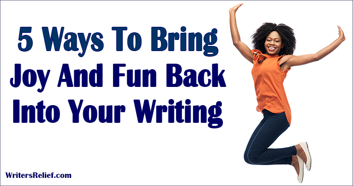 5 Ways To Bring Joy And Fun Back Into Your Writing Life | Writer's Relief