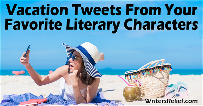 Vacation Tweets From Your Favorite Literary Characters | Writer's Relief