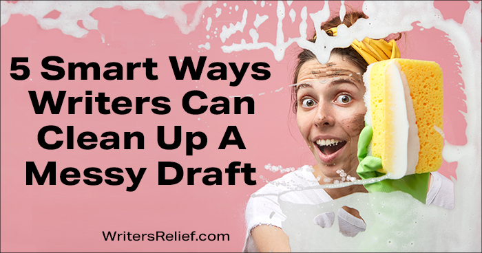 5 Smart Ways Writers Can Clean Up A Messy Draft | Writer's Relief