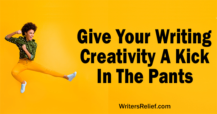 Give Your Writing Creativity A Kick In The Pants | Writer's Relief