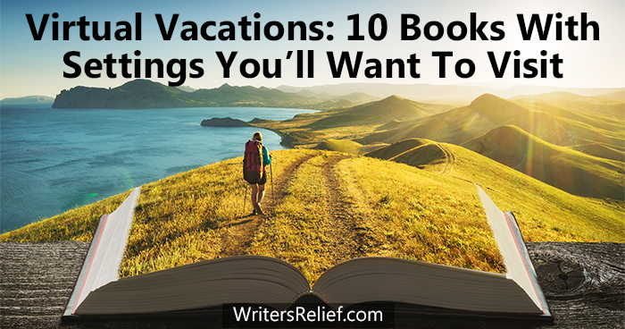 Virtual Vacations: 10 Books With Settings You'll Want To Visit | Writer's Relief