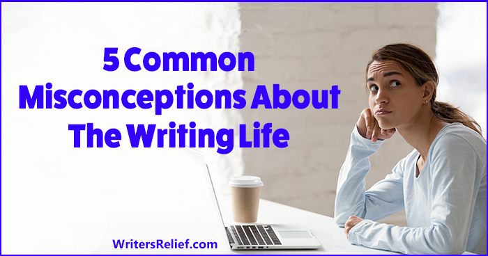 5 Common Misconceptions About The Writing Life | Writer's Relief