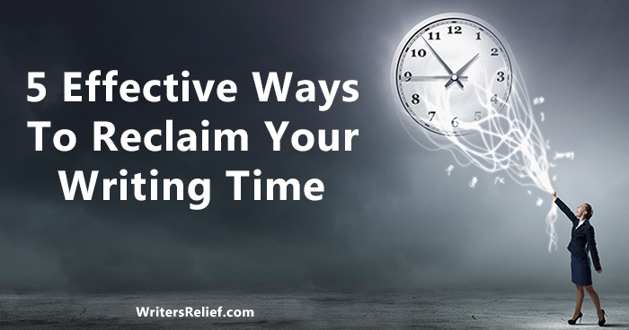 5 Effective Ways To Reclaim Your Writing Time | Writer's Relief