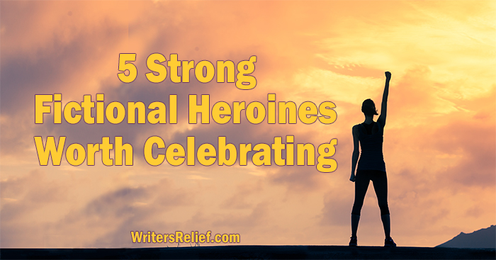 5 Strong Fictional Heroines Worth Celebrating | Writer's Relief
