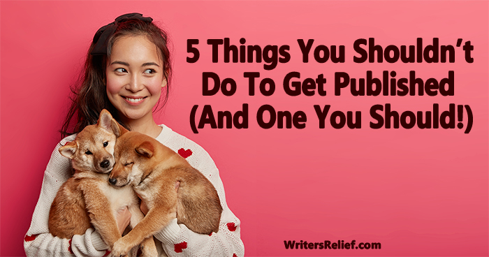 5 Things You Shouldn't Do To Get Published (And One You Should!) | Writer's Relief