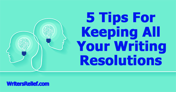 5 Tips For Keeping All Your Writing Resolutions | Writer's Relief