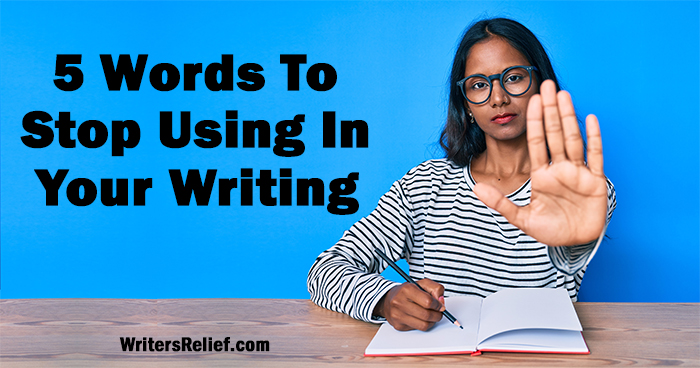 5 Words To Stop Using In Your Writing | Writer's Relief