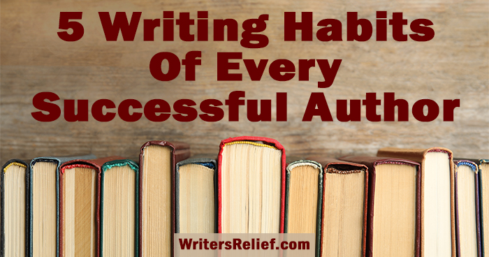 5 Writing Habits Of Every Successful Author ∣ Writer's Relief