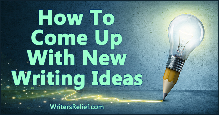 How To Come Up With New Writing Ideas | Writer's Relief