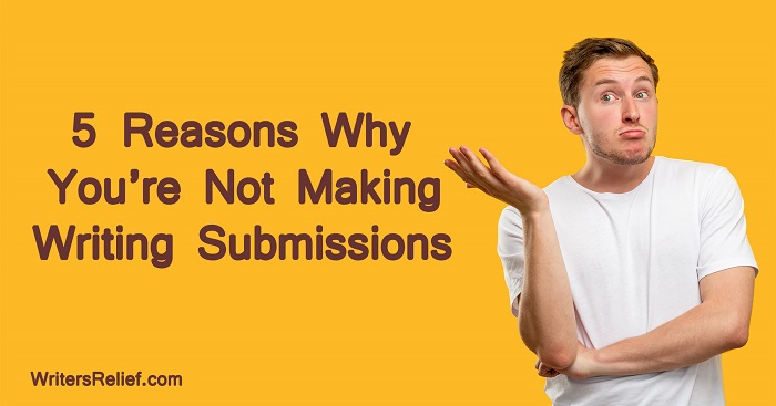 5 Reasons Why You're Not Making Writing Submissions | Writer's Relief