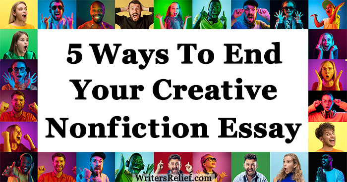 5 Ways To End Your Creative Nonfiction Essay ∣ Writer's Relief