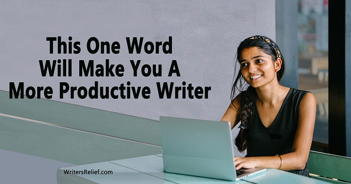 This One Word Will Make You A More Productive Writer | Writer's Relief