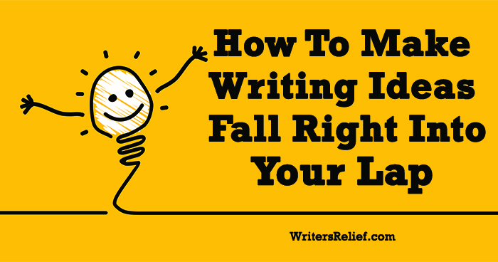 How To Make Writing Ideas Fall Right Into Your Lap ∣ Writer's Relief
