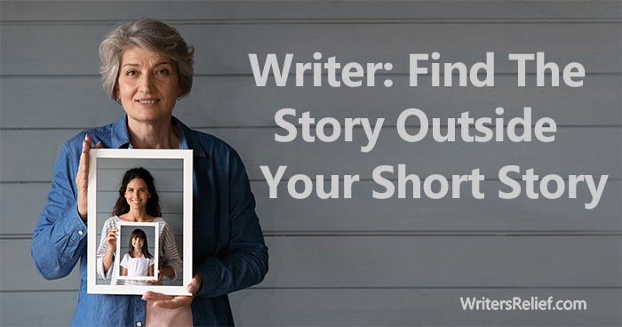 Writer: Find The Story Outside Your Short Story | Writer's Relief